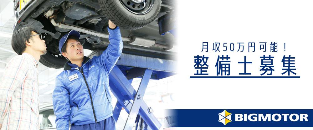 株式会社ビッグモーター/自動車の整備士◆未経験・無資格OK!月収50万円も可能/「車が好き」という方歓迎します◆