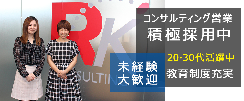 株式会社RKコンサルティング/コンサルティング営業◆面接確約、応募者全員とお会いします。20〜30代が活躍。未経験大歓迎◆